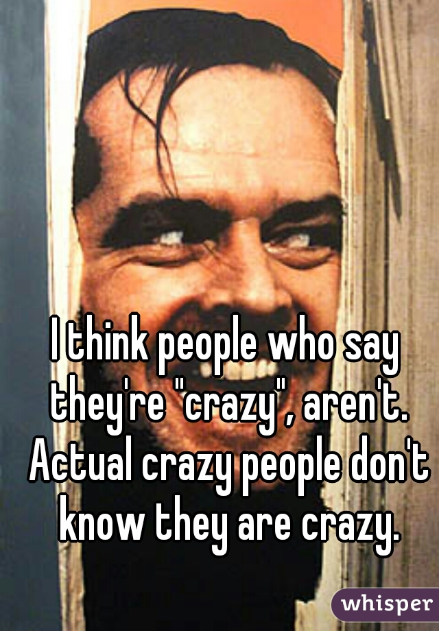 """I think people who say they're """"crazy"""", aren't. Actual crazy people don't know they are crazy."""