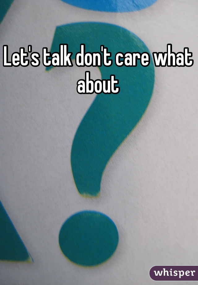 Let's talk don't care what about
