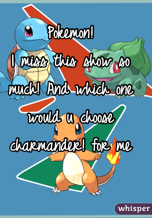 Pokemon!  I miss this show so much! And which one would u choose charmander! for me