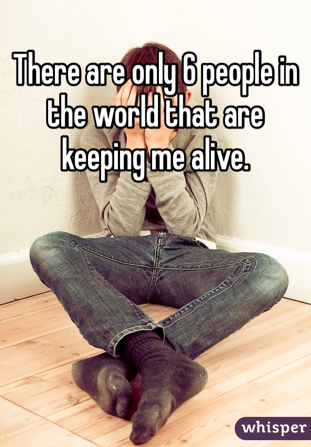 There are only 6 people in the world that are keeping me alive.