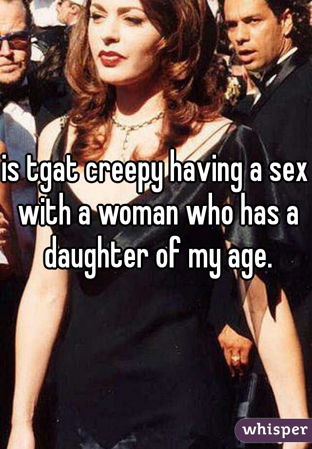 is tgat creepy having a sex with a woman who has a daughter of my age.