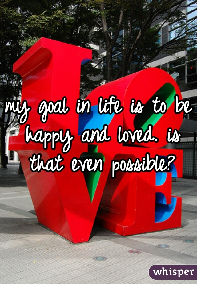 my goal in life is to be happy and loved. is that even possible?