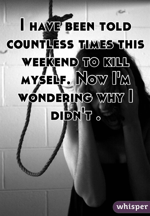 I have been told countless times this weekend to kill myself. Now I'm wondering why I didn't .