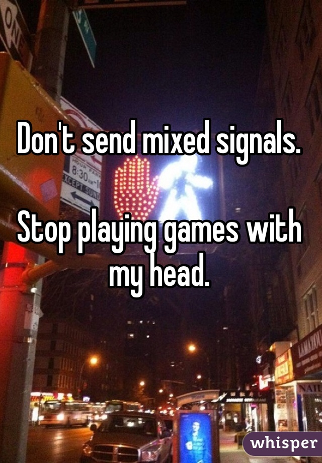 Don't send mixed signals.   Stop playing games with my head.