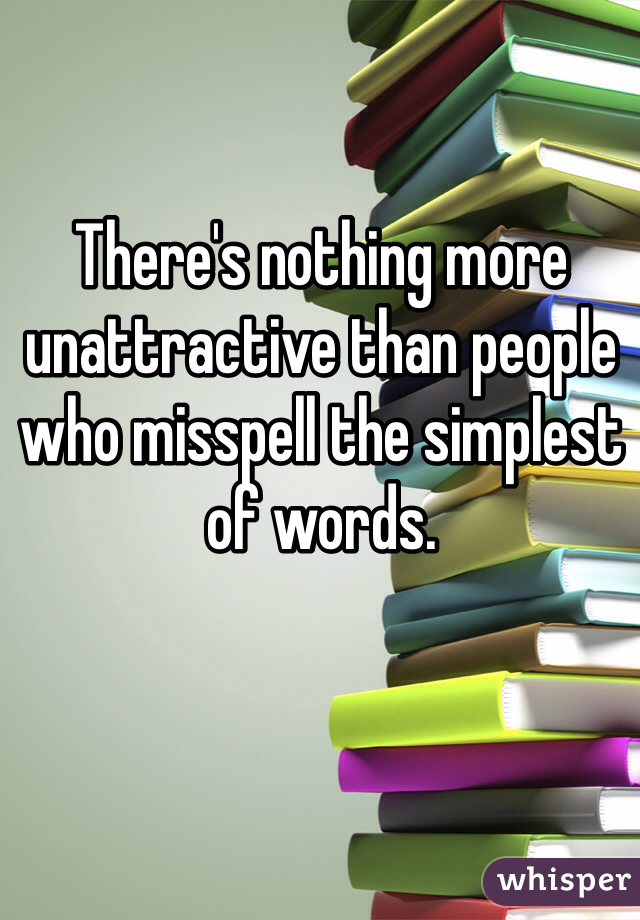 There's nothing more unattractive than people who misspell the simplest of words.