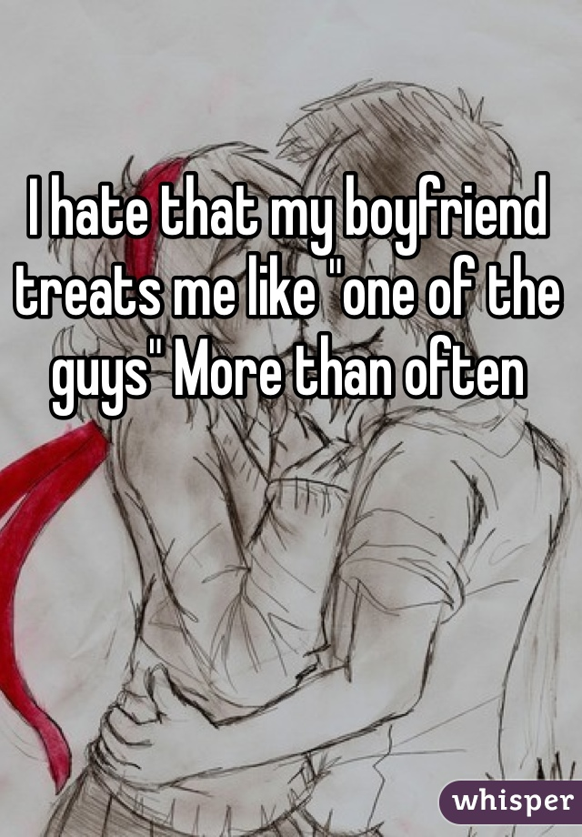 """I hate that my boyfriend treats me like """"one of the guys"""" More than often"""