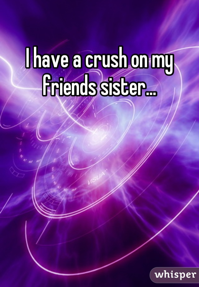 I have a crush on my friends sister...