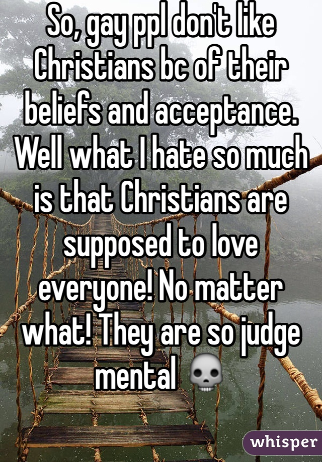 So, gay ppl don't like Christians bc of their beliefs and acceptance. Well what I hate so much is that Christians are supposed to love everyone! No matter what! They are so judge mental 💀