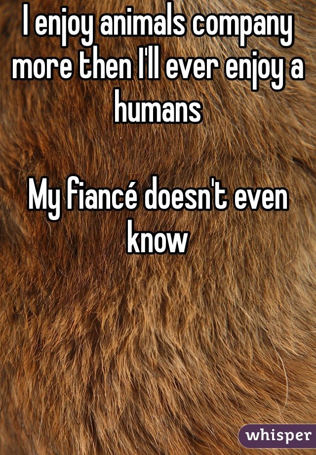 I enjoy animals company more then I'll ever enjoy a humans  My fiancé doesn't even know