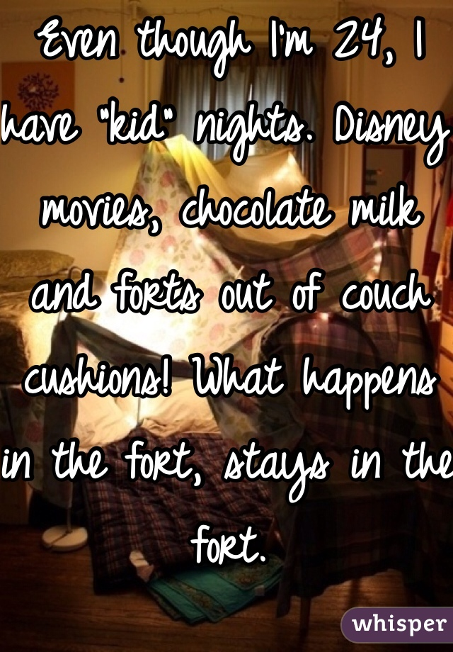 "Even though I'm 24, I have ""kid"" nights. Disney movies, chocolate milk and forts out of couch cushions! What happens in the fort, stays in the fort."