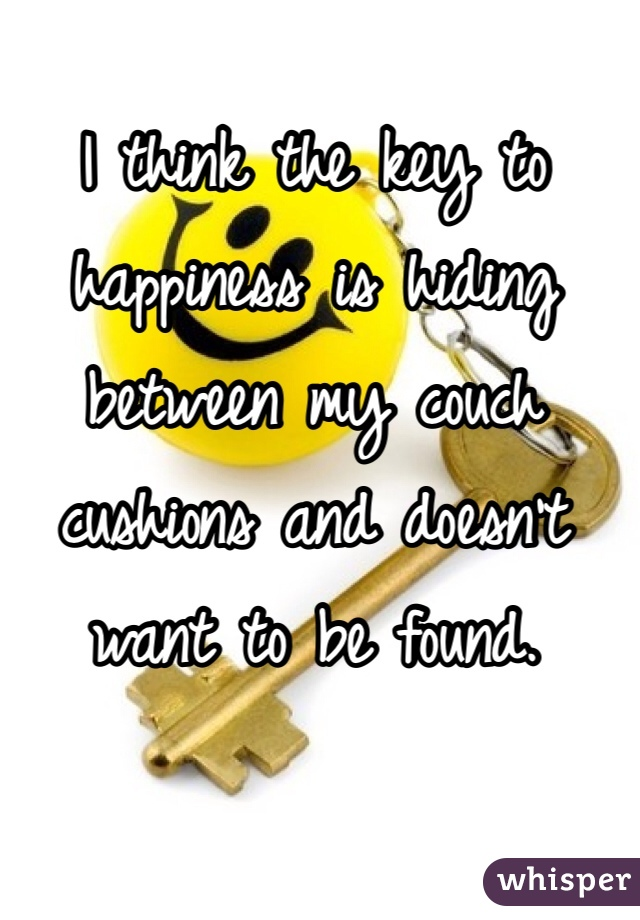 I think the key to happiness is hiding between my couch cushions and doesn't want to be found.