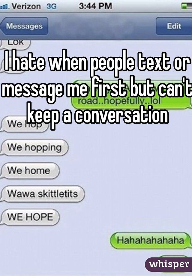 I hate when people text or message me first but can't keep a conversation