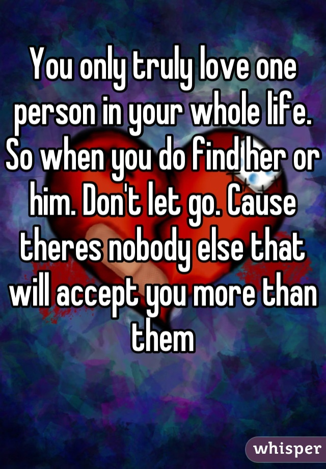 You only truly love one person in your whole life. So when you do find her or him. Don't let go. Cause theres nobody else that will accept you more than them
