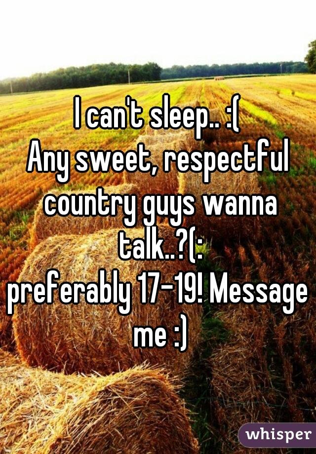 I can't sleep.. :( Any sweet, respectful country guys wanna talk..?(: preferably 17-19! Message me :)
