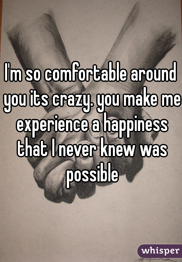 I'm so comfortable around you its crazy. you make me experience a happiness that I never knew was possible