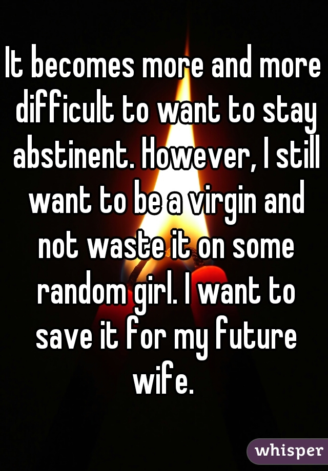 It becomes more and more difficult to want to stay abstinent. However, I still want to be a virgin and not waste it on some random girl. I want to save it for my future wife.