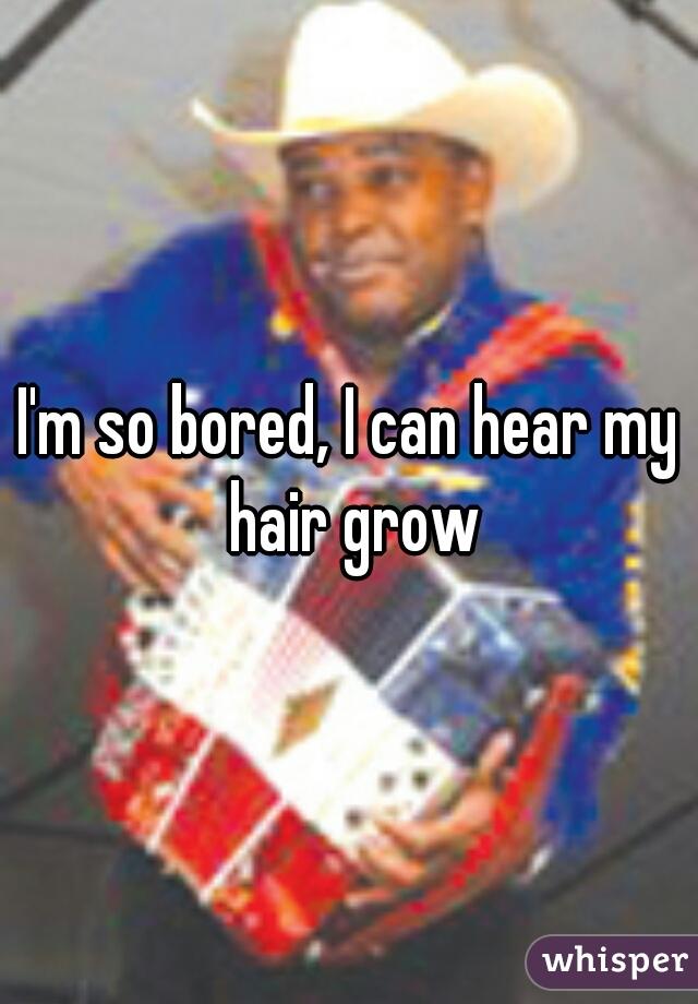 I'm so bored, I can hear my hair grow
