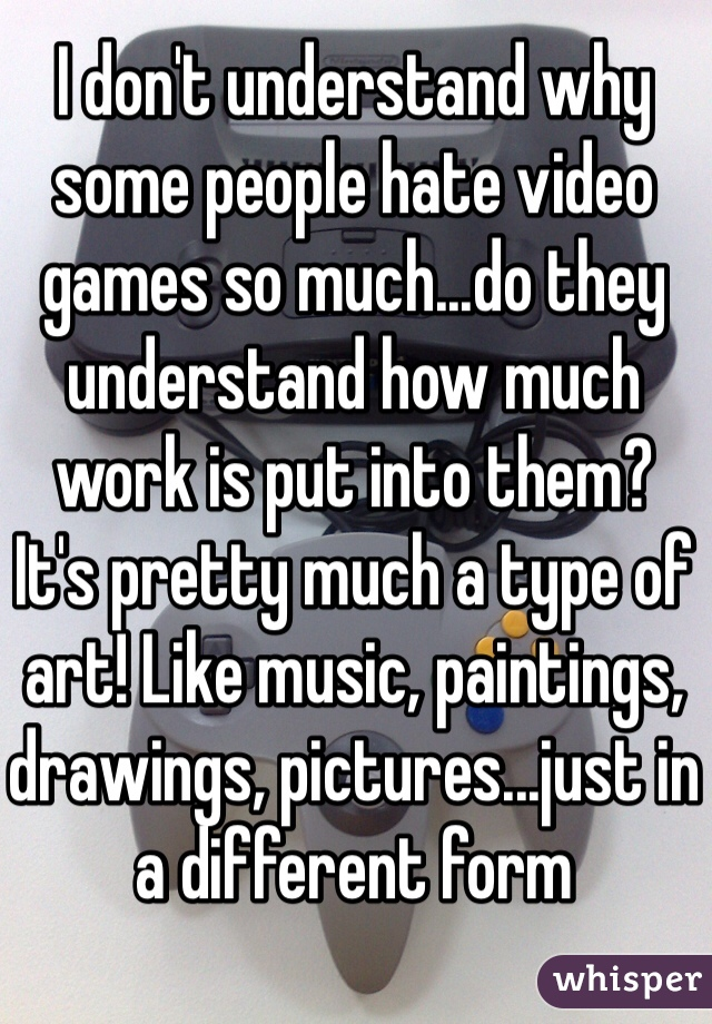 I don't understand why some people hate video games so much...do they understand how much work is put into them? It's pretty much a type of art! Like music, paintings, drawings, pictures...just in a different form