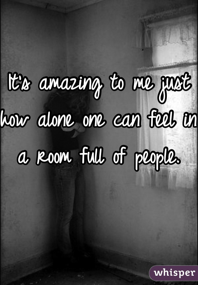 It's amazing to me just how alone one can feel in a room full of people.