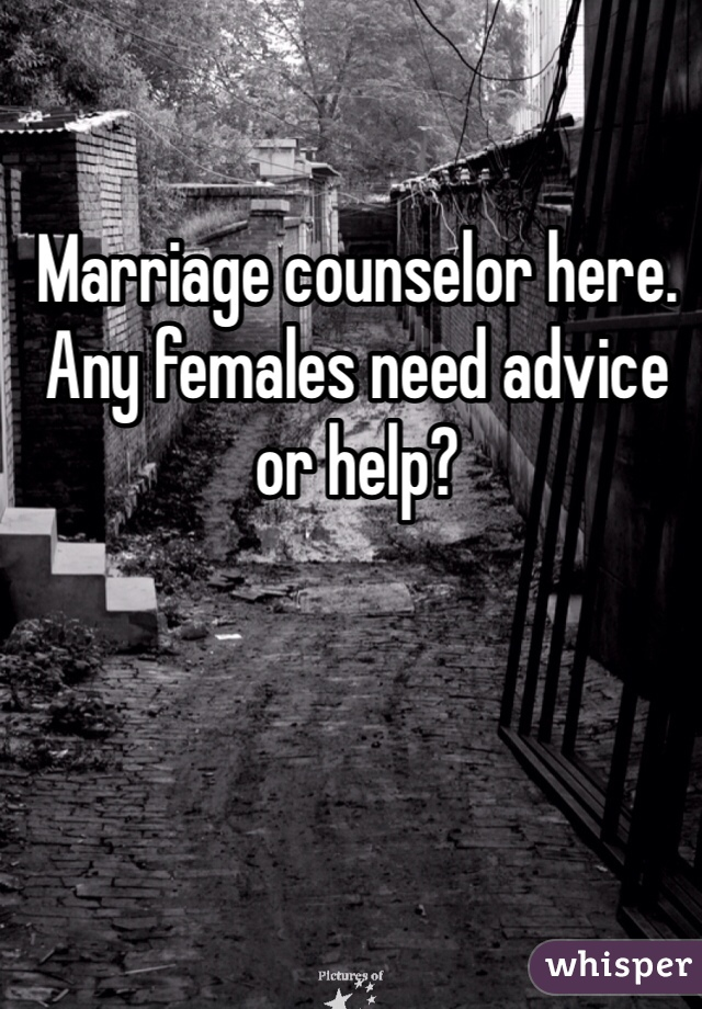 Marriage counselor here. Any females need advice or help?