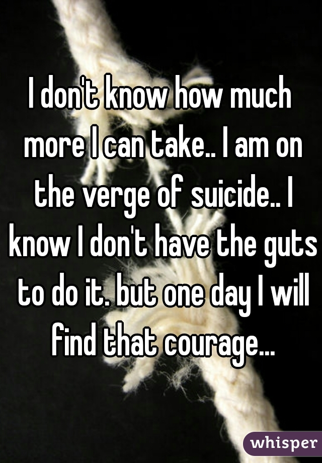 I don't know how much more I can take.. I am on the verge of suicide.. I know I don't have the guts to do it. but one day I will find that courage...