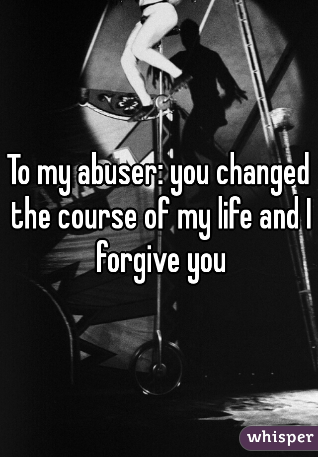 To my abuser: you changed the course of my life and I forgive you