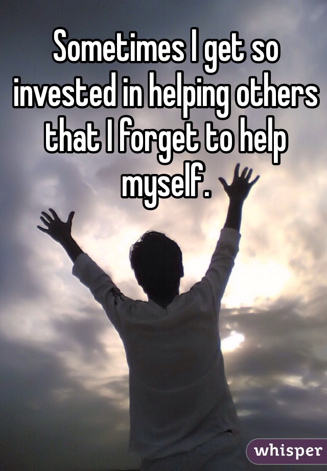 Sometimes I get so invested in helping others that I forget to help myself.