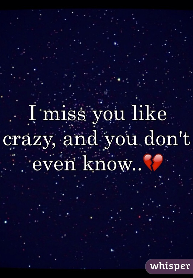 I miss you like crazy, and you don't even know..💔