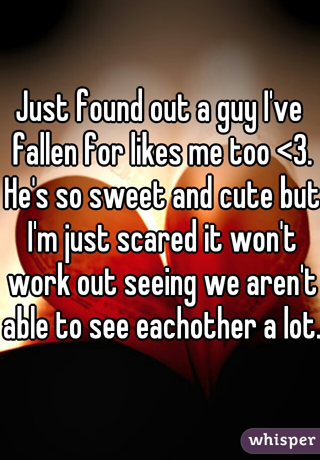 Just found out a guy I've fallen for likes me too <3. He's so sweet and cute but I'm just scared it won't work out seeing we aren't able to see eachother a lot.