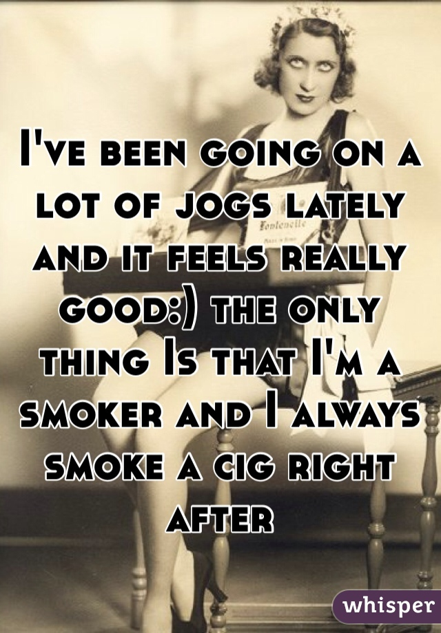 I've been going on a lot of jogs lately and it feels really good:) the only thing Is that I'm a smoker and I always smoke a cig right after