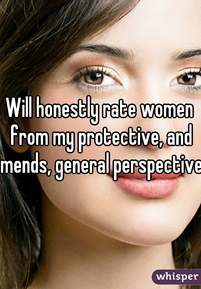 Will honestly rate women from my protective, and mends, general perspective