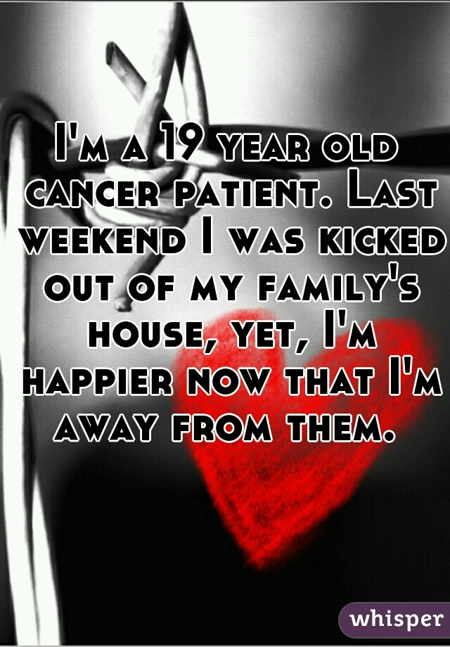 I'm a 19 year old cancer patient. Last weekend I was kicked out of my family's house, yet, I'm happier now that I'm away from them.