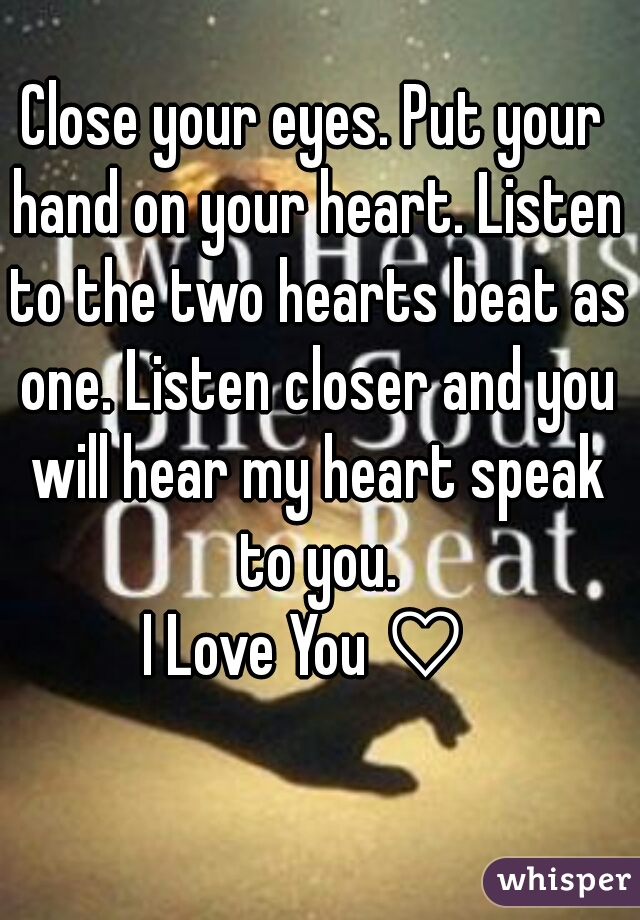 Close your eyes. Put your hand on your heart. Listen to the two hearts beat as one. Listen closer and you will hear my heart speak to you. I Love You ♡