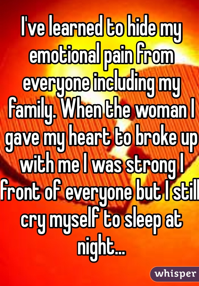I've learned to hide my emotional pain from everyone including my family. When the woman I gave my heart to broke up with me I was strong I front of everyone but I still cry myself to sleep at night...