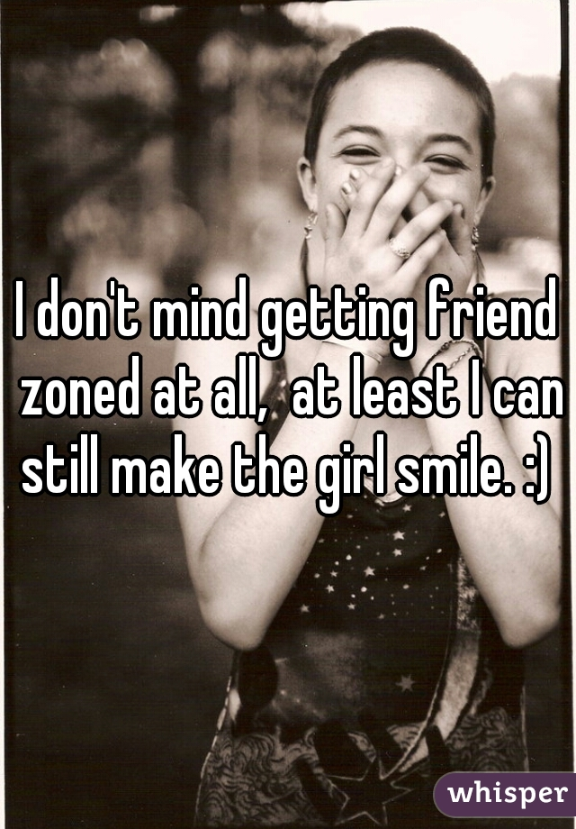 I don't mind getting friend zoned at all,  at least I can still make the girl smile. :)