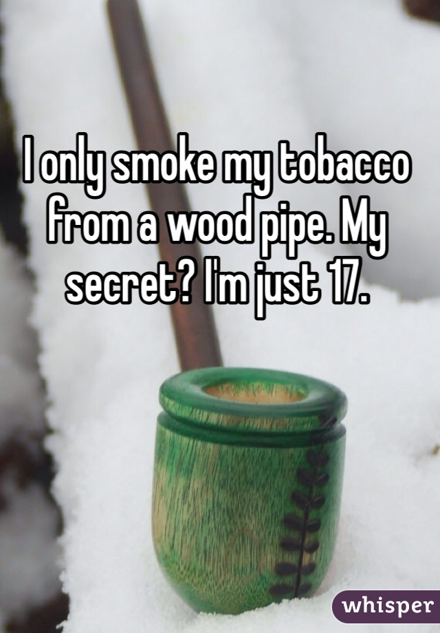I only smoke my tobacco from a wood pipe. My secret? I'm just 17.