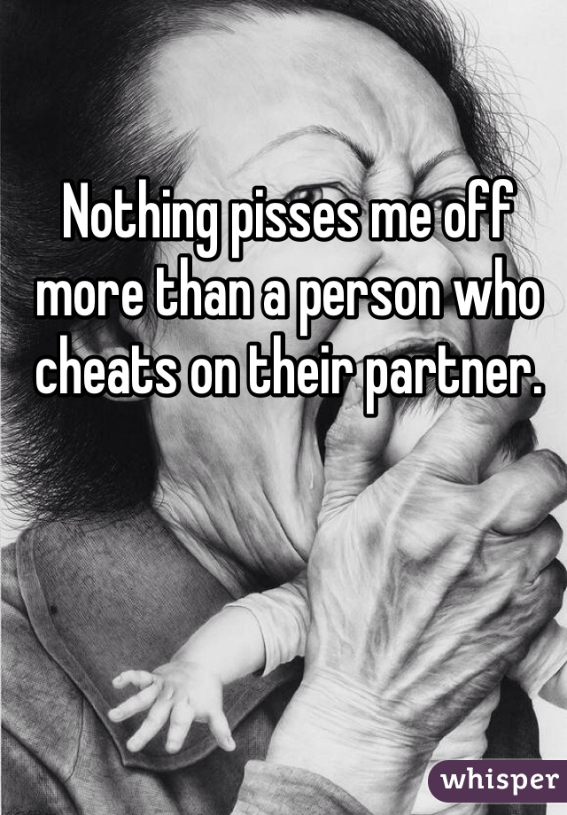 Nothing pisses me off more than a person who cheats on their partner.