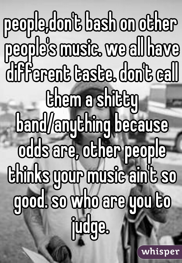 people,don't bash on other people's music. we all have different taste. don't call them a shitty band/anything because odds are, other people thinks your music ain't so good. so who are you to judge.