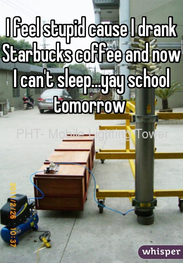 I feel stupid cause I drank Starbucks coffee and now I can't sleep...yay school tomorrow