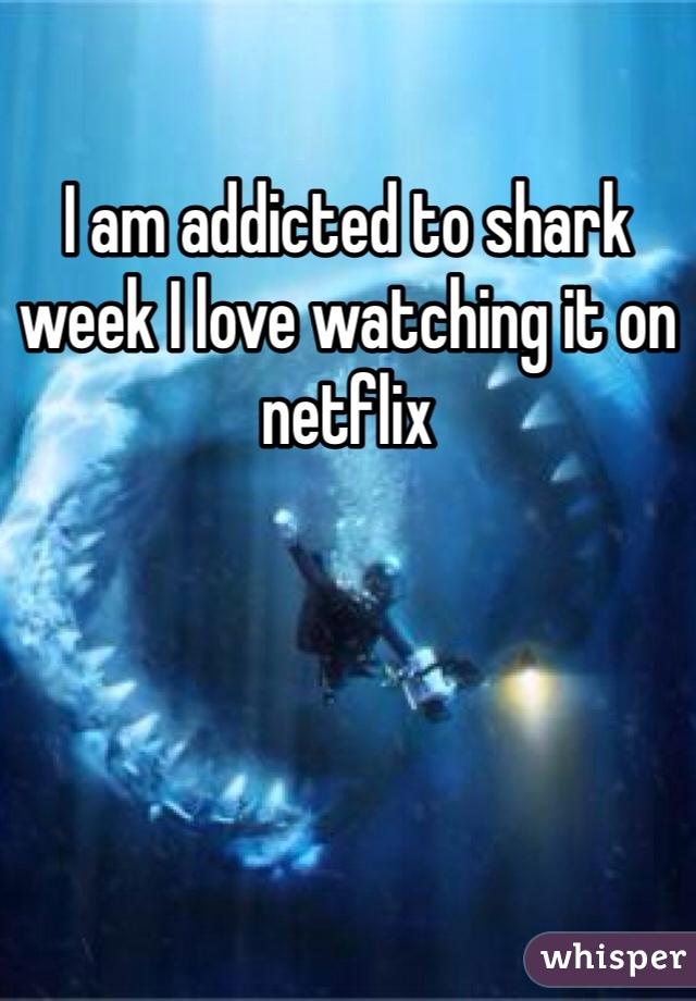I am addicted to shark week I love watching it on netflix