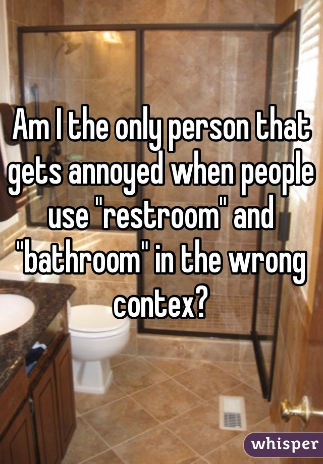 """Am I the only person that gets annoyed when people use """"restroom"""" and """"bathroom"""" in the wrong contex?"""