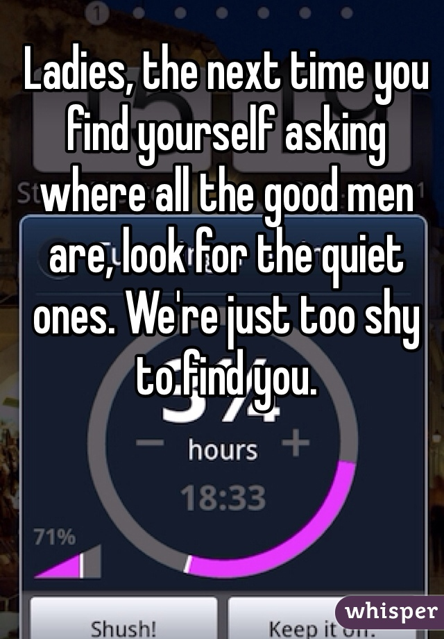 Ladies, the next time you find yourself asking where all the good men are, look for the quiet ones. We're just too shy to find you.