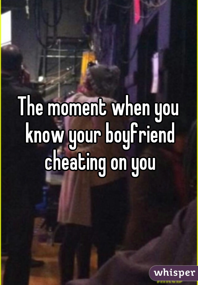 The moment when you know your boyfriend cheating on you