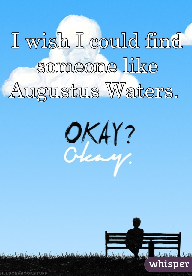 I wish I could find someone like Augustus Waters.
