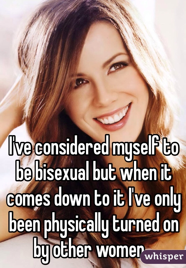 I've considered myself to be bisexual but when it comes down to it I've only been physically turned on by other women...