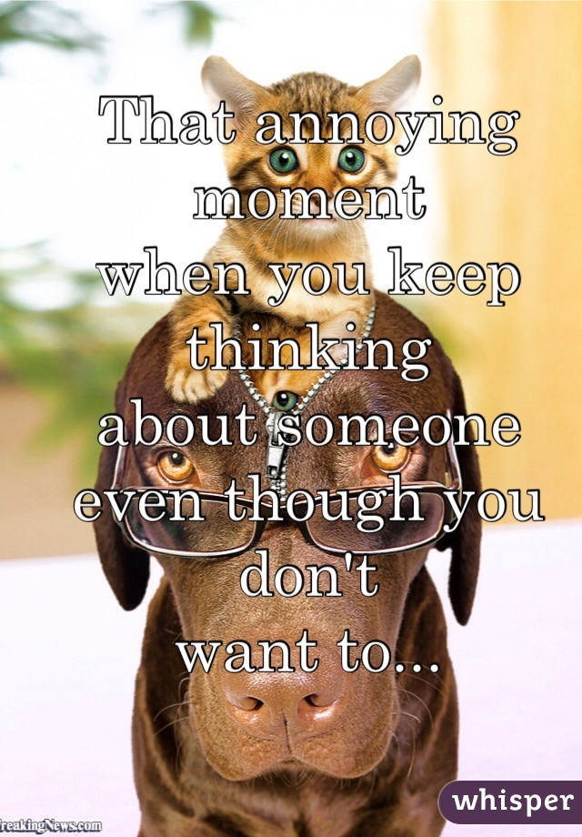 That annoying moment when you keep thinking about someone  even though you don't want to...