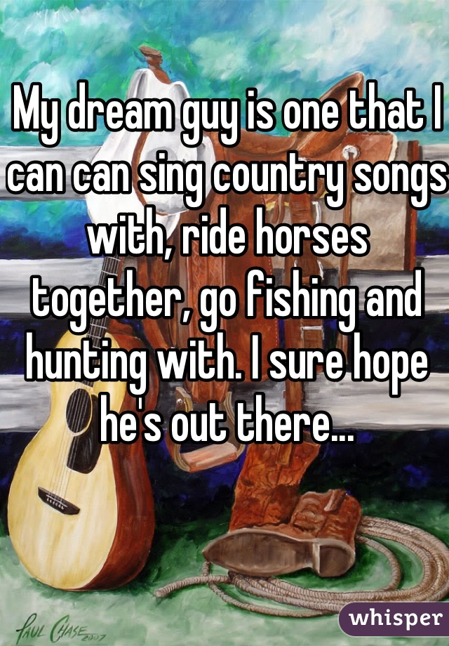 My dream guy is one that I can can sing country songs with, ride horses together, go fishing and hunting with. I sure hope he's out there...