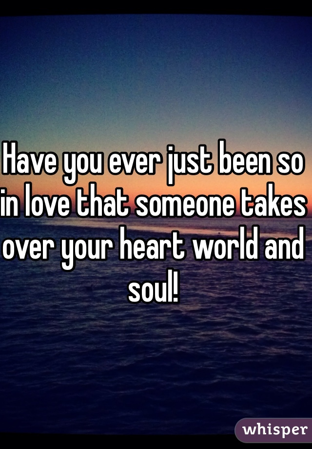 Have you ever just been so in love that someone takes over your heart world and soul!