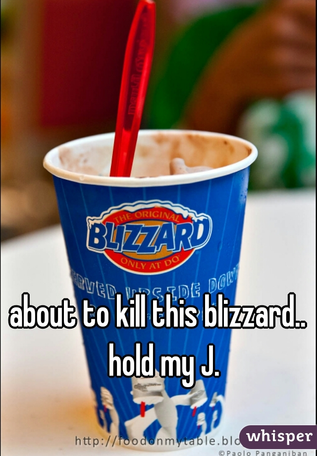 about to kill this blizzard..   hold my J.