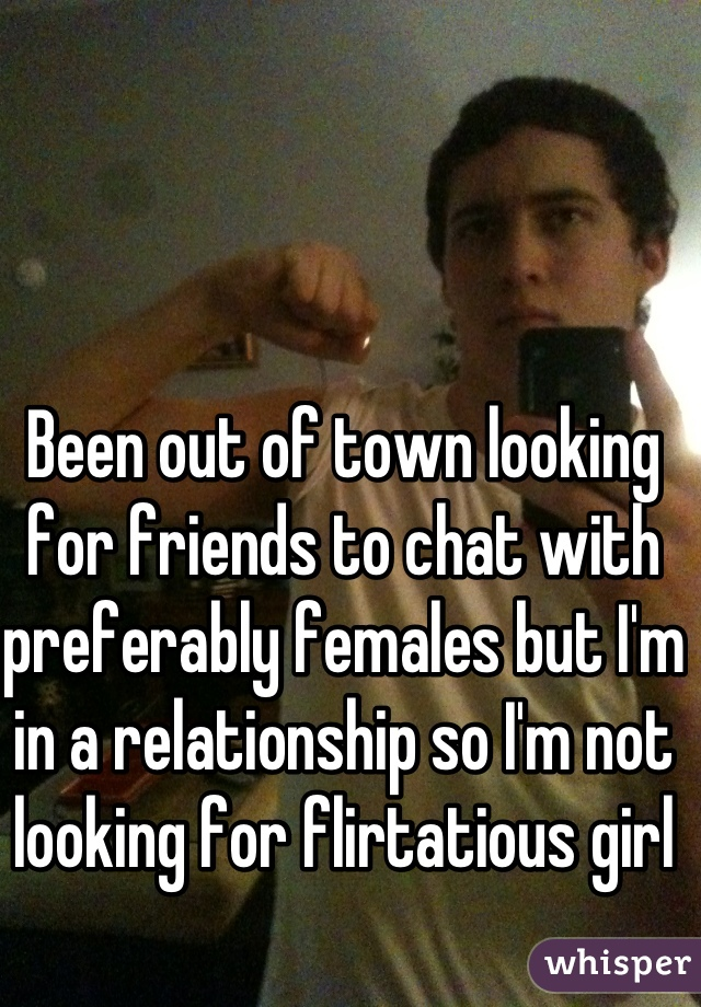 Been out of town looking for friends to chat with preferably females but I'm in a relationship so I'm not looking for flirtatious girl